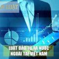 Luật đầu tư ra nước ngoài mới nhất