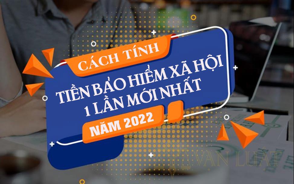 Cách tính tiền bảo hiểm xã hội 1 lần mới nhất 2022