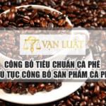 Công bố tiêu chuẩn cà phê – Thủ tục tự công bố sản phẩm cà phê