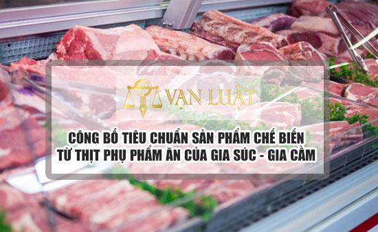 Công bố tiêu chuẩn sản phẩm chế biến từ thịt và phụ phẩm ăn của gia súc, gia cầm