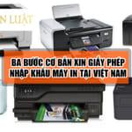 3 bước làm Thủ tục nhập khẩu máy in vào thị trường Việt Nam