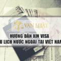 Hướng dẫn xin visa du lịch nước ngoài tại Việt Nam