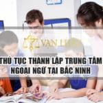 Thủ tục thành lập trung tâm ngoại ngữ tại Bắc Ninh Nhanh Gọn  – Uy Tín
