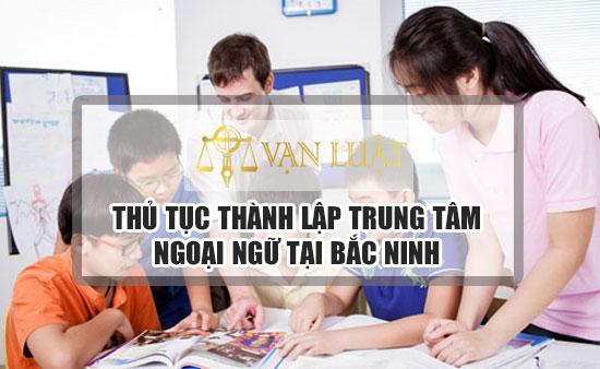 Thủ tục thành lập trung tâm ngoại ngữ tại Bắc Ninh Nhanh Gọn - Uy Tín