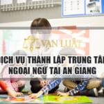 Dịch Vụ Thành lập trung tâm ngoại ngữ An Giang Uy Tín – Nhanh Gọn