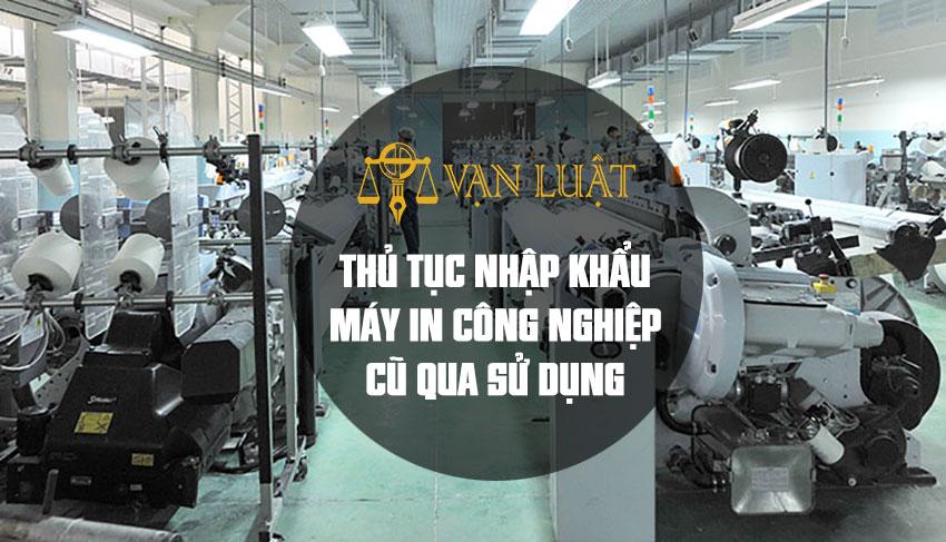 Thủ tục nhập khẩu máy in công nghiệp cũ qua Sử Dụng