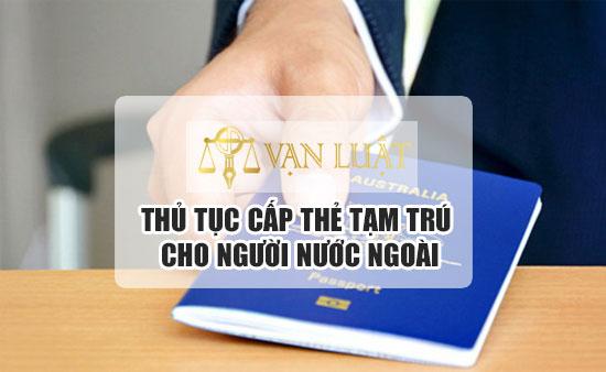 Thủ tục cấp thẻ tạm chú cho người nước ngoài