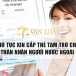 Thủ tục xin cấp thẻ tạm trú cho thân nhân của người nước ngoài đang làm việc tại Việt Nam