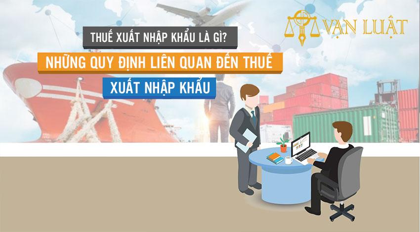 Thuế xuất nhập khẩu là gì? Những quy định liên quan đến thuế xuất nhập khẩu