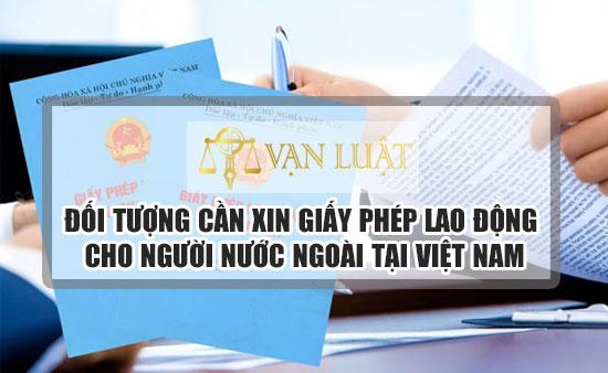 Đối tượng cần xin giấy phép lao động cho người nước ngoài tại Việt Nam